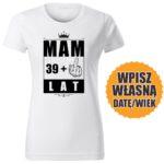 Mam 39 lat biała DAMSKA koszulka urodzinowa DTG0053